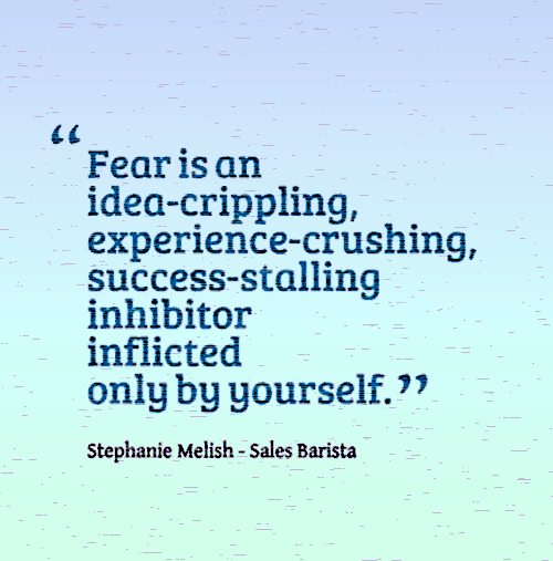 Fear is an idea-crippling, experience-crushing, success-stalling inhibitor inflicted only by yourself.